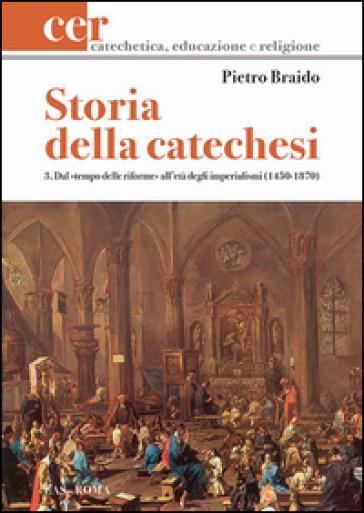 Storia della catechesi. 3.Dal tempo delle riforme all'età degli imperialismi (1450-1870) - Pietro Braido | Kritjur.org