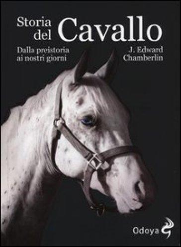 Storia del cavallo. Dalla preistoria ai nostri giorni - Edward J. Chamberlin |