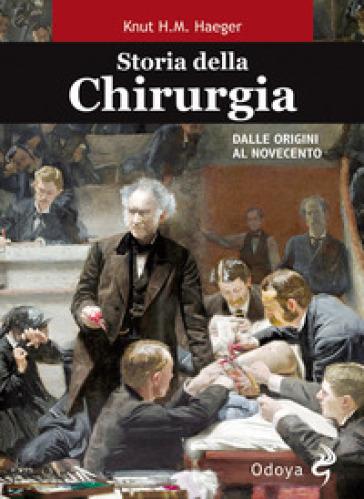 Storia della chirurgia. Dalle origini al Novecento - Knut Haeger  