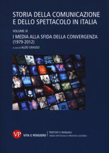 Storia della comunicazione e dello spettacolo in Italia. 3: I media alla sfida della convergenza (1979-2012) - A. Grasso  