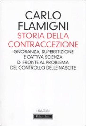 Storia della contraccezione. Ignoranza, superstizione e cattiva scienza di fronte al problema del controllo delle nascite - Carlo Flamigni |