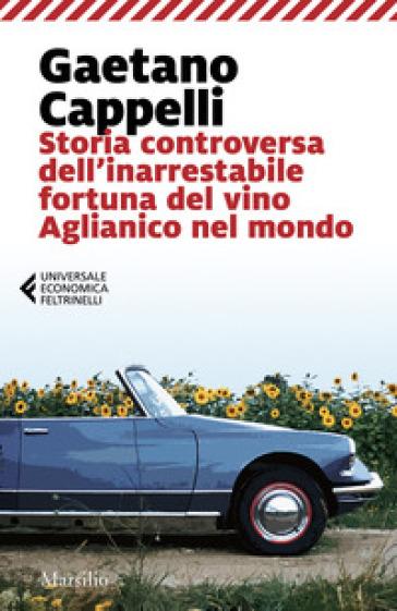 Storia controversa dell'inarrestabile fortuna del vino Aglianico nel mondo - Gaetano Cappelli pdf epub