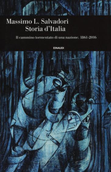 Storia d'Italia. Il cammino tormentato di una nazione 1861-2016 - Massimo L. Salvadori |