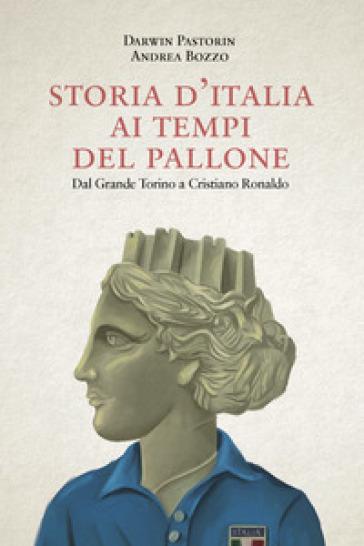 Storia d'Italia ai tempi del pallone. Dal grande Torino a Cristiano Ronaldo - Darwin Pastorin |