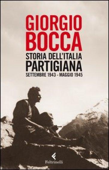 Storia dell'Italia partigiana. Settembre 1943--maggio 1945 - Giorgio Bocca |