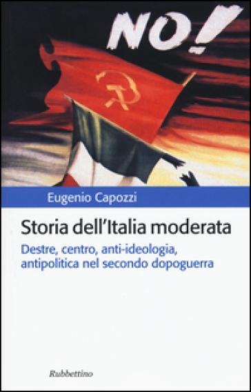 Storia dell'Italia moderata. Destre, centro, anti-ideologia, antipolitica nel secondo dopoguerra - Eugenio Capozzi |