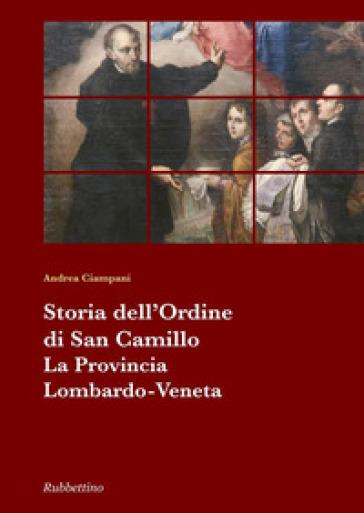 Storia dell'Ordine di San Camillo. La provincia Lombardo Veneta - Andrea Ciampani |
