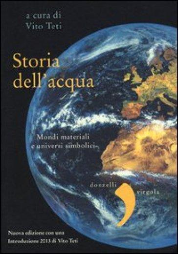 Storia dell'acqua. Mondi materiali e universi simbolici - V. Teti |