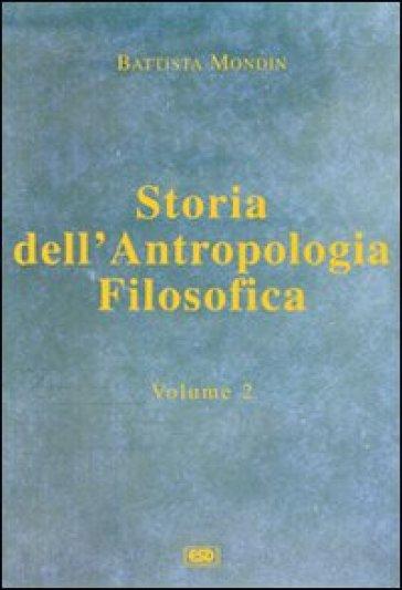 Storia dell'antropologia filosofica. 2.Da Kant fino ai giorni nostri - Battista Mondin  