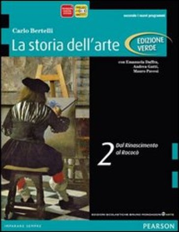 Storia dell'arte. Ediz. verde. Per le Scuole superiori. Con espansione online. 2: Dal Rinascimento al rococò - Carlo Bertelli  