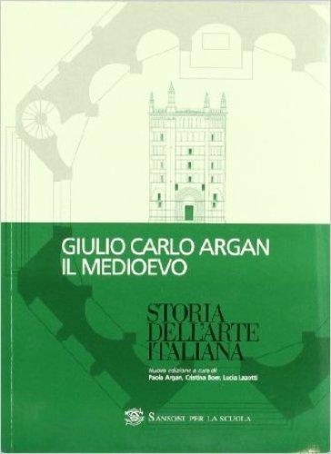 Storia dell'arte italiana. Il Medioevo. Per le Scuole superiori - Giulio Carlo Argan |