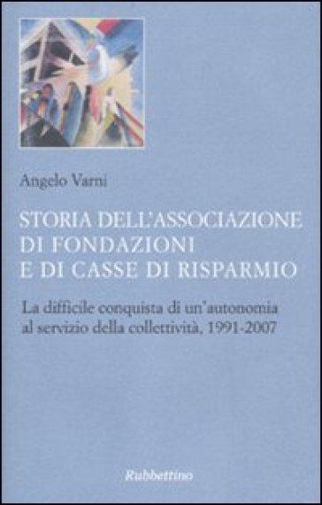 Storia dell'associazione di fondazioni e di casse di risparmio. La difficile conquista di un'autonomia al servizio della collettività, 1991-2007 - Angelo Varni |
