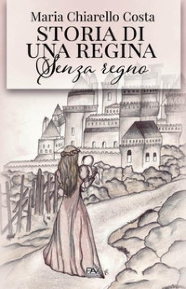 Storia di una regina senza regno - Maria Chiarello Costa |