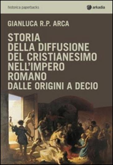 Storia della diffusione del cristianesimo nell'impero romano - Gianluca R. P. Arca pdf epub