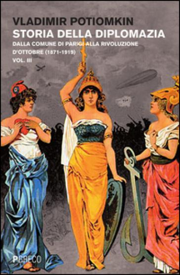 Storia della diplomazia. 3: Dalla Comune di Parigi alla Rivoluzione d'ottobre (1871-1919) - Vladimir Petrovich Potiomkin |