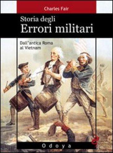 Storia degli errori militari. Dall'antica Roma al Vietnam - Charles Fair |