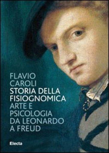 Storia della fisiognomica. Arte e psicologia da Leonardo a Freud - Flavio Caroli  