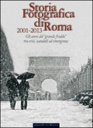Storia fotografica di Roma 2001-2013. Gli anni del «grande freddo» tra crisi, scandali ed emergenze. Ediz. illustrata - A. Wanderlingh |