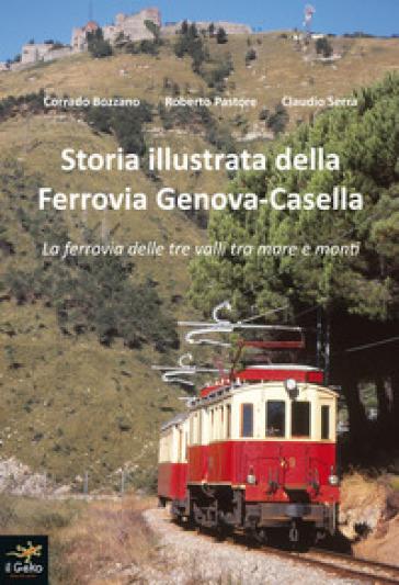 Storia illustrata della Ferrovia Genova-Casella. La ferrovia delle tre valli tra mare e monti. Ediz. illustrata - Corrado Bozzano |