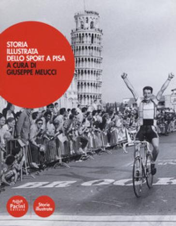 Storia illustrata dello sport a Pisa. Ediz. a colori - G. Meucci | Thecosgala.com