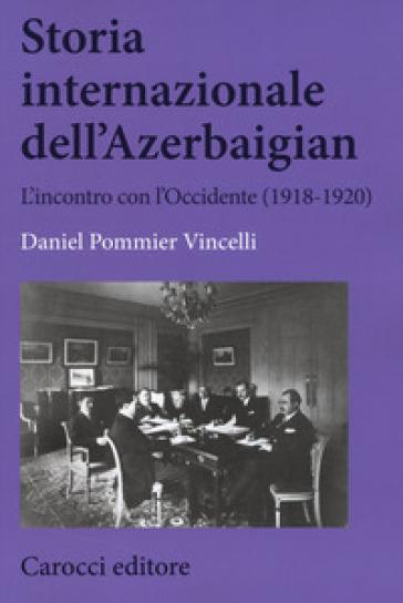 Storia internazionale dell'Azerbaigian. L'incontro con l'Occidente (1918-1920) - Daniel Pommier Vincelli |