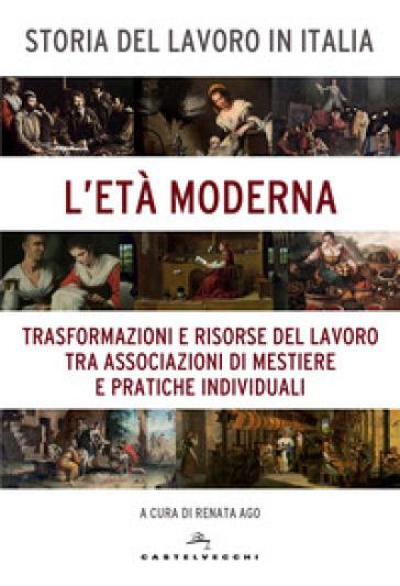 Storia del lavoro in Italia. 3: L' età moderna. Trasformazioni e risorse del lavoro tra associazioni di mestiere e pratiche individuali - Roberto Ago |