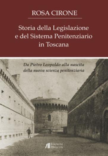 Storia della legislazione e del sistema penitenziario in Toscana. Da Pietro Leopoldo alla nascita della nuova scienza penitenziaria - Rosa Cirone |