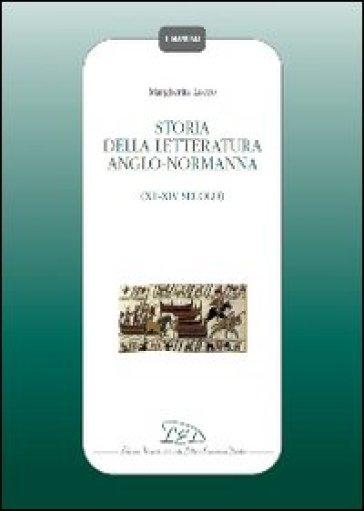 Storia della letteratura Anglo-Normanna. XII-XIV secolo - Margherita Lecco  