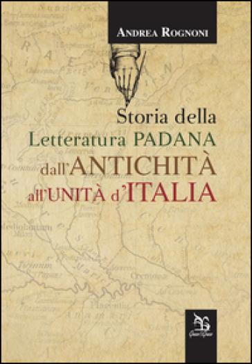 Storia della letteratura padana dall'antichità all'unità d'Italia - Andrea Rognoni | Ericsfund.org