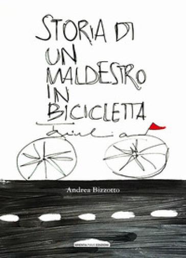 Storia di un maldestro in bicicletta - Andrea Bizzotto |