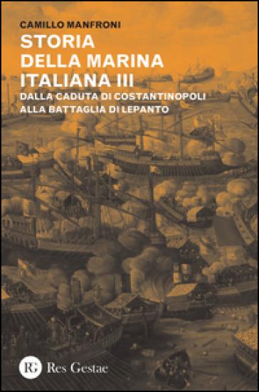 Storia della marina italiana. 3: Dalla caduta di Costantinopoli alla battaglia di Lepanto - Camillo Manfroni  