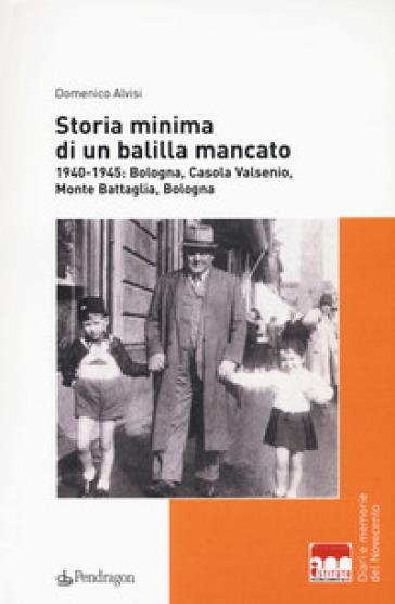 Storia minima di un balilla mancato. 1940-1945: Bologna, Casola Valsenio, Monte Battaglia, Bologna - Domenico Alvisi  