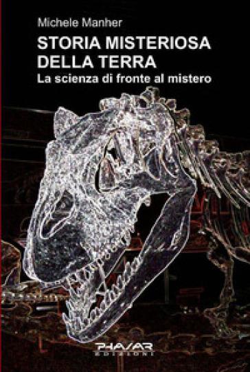 Storia misteriosa della terra. La scienza di fronte al mistero - Michele Manher |