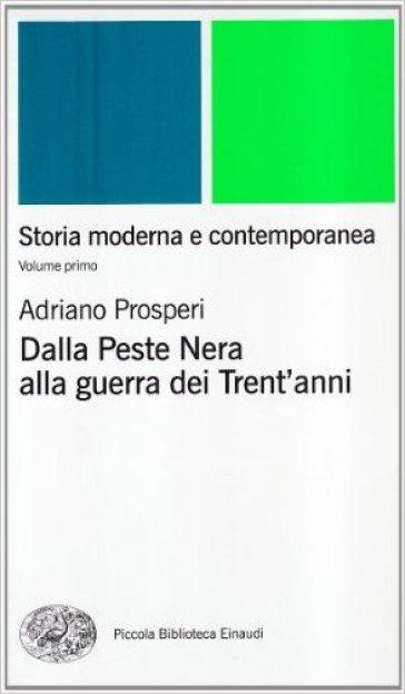 Storia moderna e contemporanea. Vol. 1: Dalla peste nera alla Guerra dei trent'Anni - Adriano Prosperi |