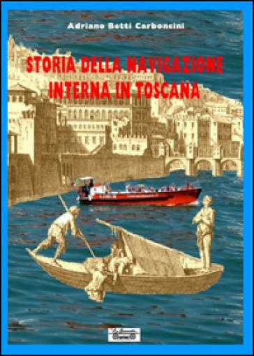 Storia della navigazione interna in Toscana - Adriano Betti Carboncini |