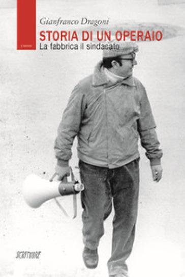Storia di un operaio. La fabbrica il sindacato - Gianfranco Dragoni |