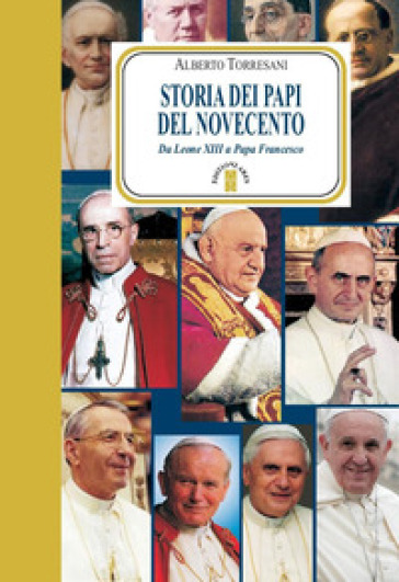 Storia dei papi del Novecento. Da Leone XIII a papa Francesco - Alberto Torresani  