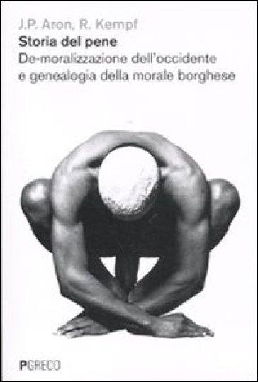 Storia del pene. De-moralizzazione dell'Occidente e genealogia della morale borghese - Jean-Paul Aron |