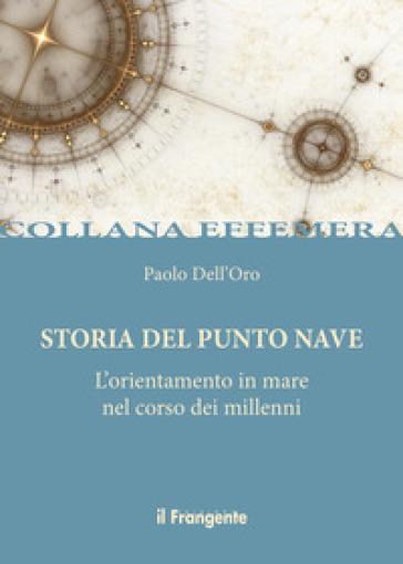 Storia del punto nave. L'orientamento in mare nel corso dei millenni - Paolo Dell'Oro |