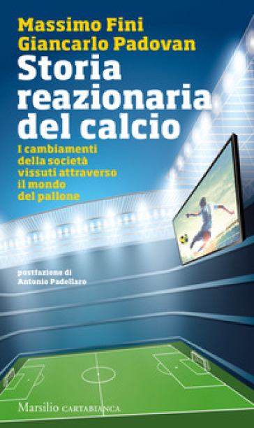 Storia reazionaria del calcio. I cambiamenti della società vissuti attraverso il mondo del pallone - Massimo Fini | Thecosgala.com