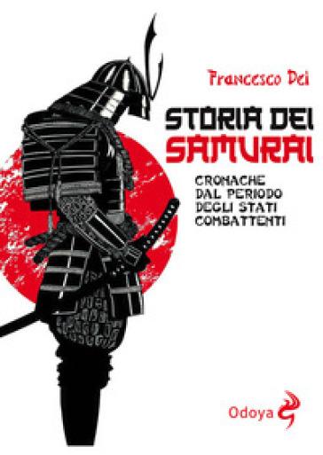 Storia dei samurai. Cronache dal periodo degli Stati combattenti - Francesco Dei |