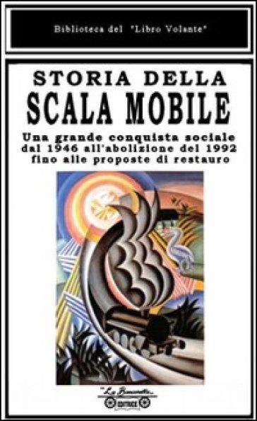 Storia della scala mobile. Una grande conquista sociale dal 1946 all'abolizione del 1992 fino alle proposte di restauro - E. Beni |