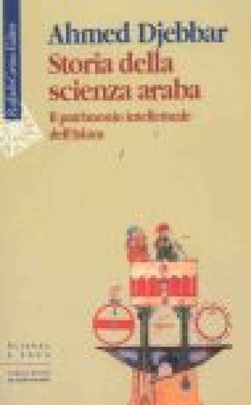Storia della scienza araba. Il patrimonio intellettuale dell'Islam - Ahmed Djebbar |
