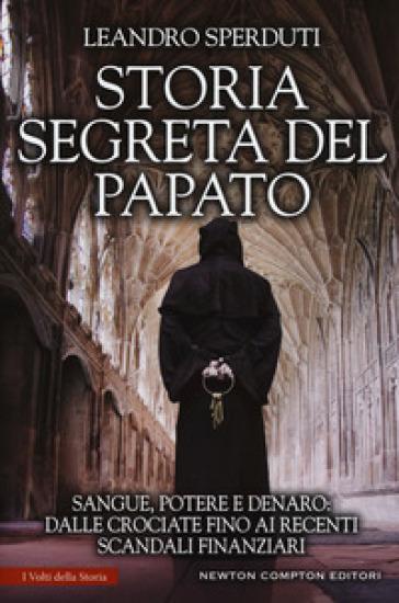 Storia segreta del papato. Sangue, potere e denaro: dalle crociate fino ai recenti scandali finanziari - Leandro Sperduti |