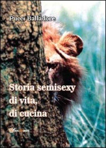 Storia semisexy di vita, di cucina - Francesco Balladore Pallieri |