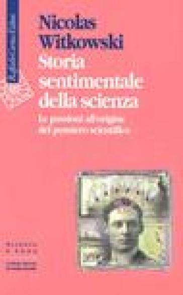Storia sentimentale della scienza. Le passioni all'origine del pensiero scientifico - Nicolas Witkowski  