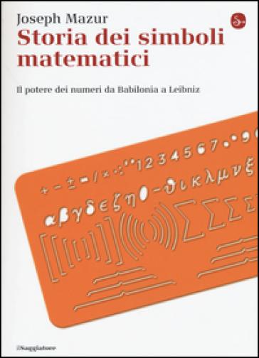 Storia dei simboli matematici. Il potere dei numeri da Babilonia e Leibniz - Joseph Mazur |