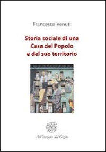 Storia sociale di una Casa del Popolo e del suo territorio - Francesco Venuti |