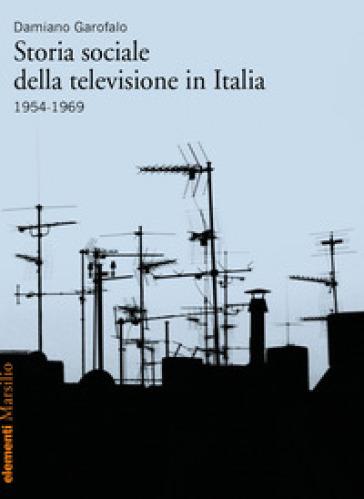 Storia sociale della televisione in Italia (1954-1969) - Damiano Garofalo |