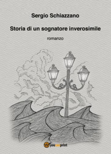 Storia di un sognatore inverosimile - Sergio Schiazzano |